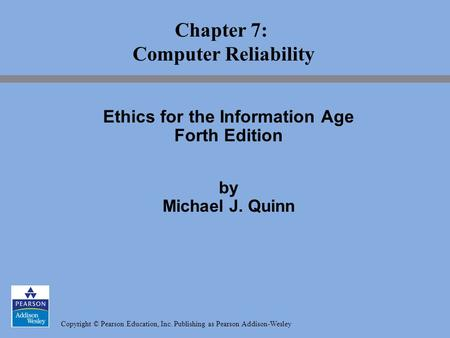 Copyright © Pearson Education, Inc. Publishing as Pearson Addison-Wesley Chapter 7: Computer Reliability Ethics for the Information Age Forth Edition by.