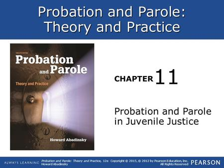 Probation and Parole: Theory and Practice CHAPTER Probation and Parole: Theory and Practice, 12e Howard Abadinsky Copyright © 2015, © 2012 by Pearson Education,