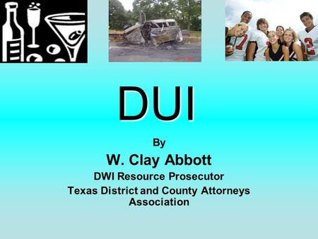 DUI By W. Clay Abbott DWI Resource Prosecutor Texas District and County Attorneys Association.