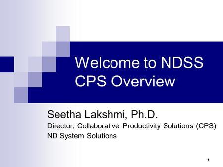 1 Welcome to NDSS CPS Overview Seetha Lakshmi, Ph.D. Director, Collaborative Productivity Solutions (CPS) ND System Solutions.