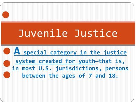 Juvenile Justice A special category in the justice system created for youth—that is, in most U.S. jurisdictions, persons between the ages of 7 and 18.