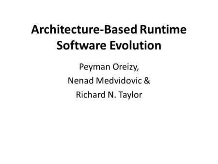 Architecture-Based Runtime Software Evolution Peyman Oreizy, Nenad Medvidovic & Richard N. Taylor.