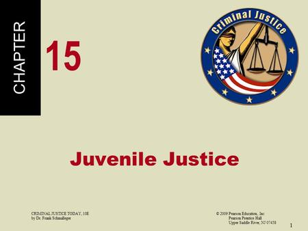 CRIMINAL JUSTICE TODAY, 10E© 2009 Pearson Education, Inc by Dr. Frank Schmalleger Pearson Prentice Hall Upper Saddle River, NJ 07458 1 Juvenile Justice.