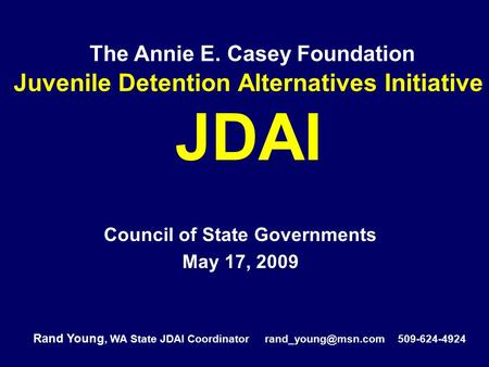 The Annie E. Casey Foundation Juvenile Detention Alternatives Initiative JDAI Council of State Governments May 17, 2009 Rand Young, WA State JDAI Coordinator.