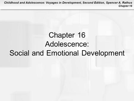 Childhood and Adolescence: Voyages in Development, Second Edition, Spencer A. Rathus Chapter 16 Chapter 16 Adolescence: Social and Emotional Development.