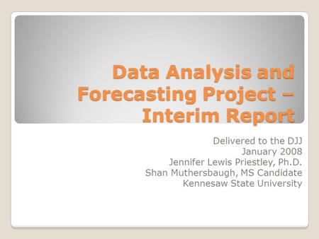 Data Analysis and Forecasting Project – Interim Report Delivered to the DJJ January 2008 Jennifer Lewis Priestley, Ph.D. Shan Muthersbaugh, MS Candidate.