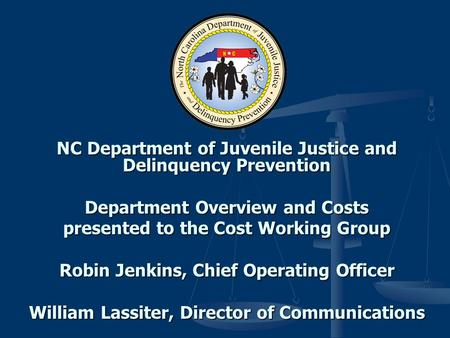NC Department of Juvenile Justice and Delinquency Prevention Department Overview and Costs presented to the Cost Working Group Robin Jenkins, Chief Operating.