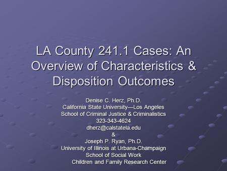 LA County 241.1 Cases: An Overview of Characteristics & Disposition Outcomes Denise C. Herz, Ph.D. California State University—Los Angeles School of Criminal.