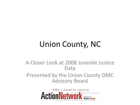 Union County, NC A Closer Look at 2008 Juvenile Justice Data Presented by the Union County DMC Advisory Board.
