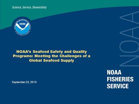 September 22, 2015 NOAA's Seafood Safety and Quality Programs: Meeting the Challenges of a Global Seafood Supply.