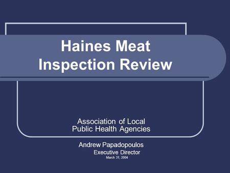 Haines Meat Inspection Review Association of Local Public Health Agencies Andrew Papadopoulos Executive Director March 31, 2004.