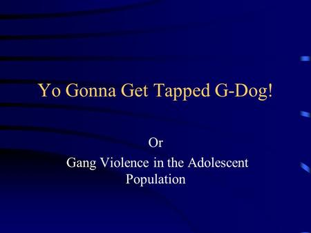 Yo Gonna Get Tapped G-Dog! Or Gang Violence in the Adolescent Population.