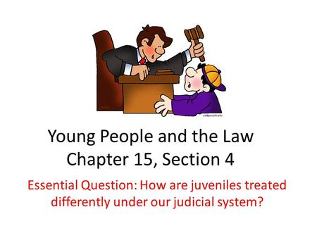 Young People and the Law Chapter 15, Section 4 Essential Question: How are juveniles treated differently under our judicial system?