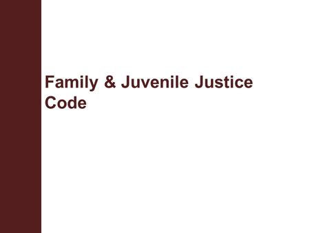 Family & Juvenile Justice Code. Terminal Objective Upon completion of this module, the participant will be knowledgeable about the portions of Title I,