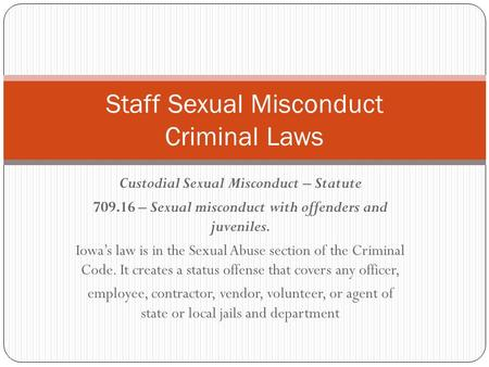 Custodial Sexual Misconduct – Statute 709.16 – Sexual misconduct with offenders and juveniles. Iowa's law is in the Sexual Abuse section of the Criminal.