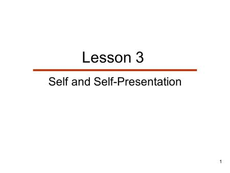 1 Lesson 3 Self and Self-Presentation. 2 Lesson Outline  The Nature & Geneses of Self  Identities: The Self we Know  Identities: The Self we Enact.