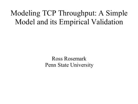 Modeling TCP Throughput: A Simple Model and its Empirical Validation Ross Rosemark Penn State University.