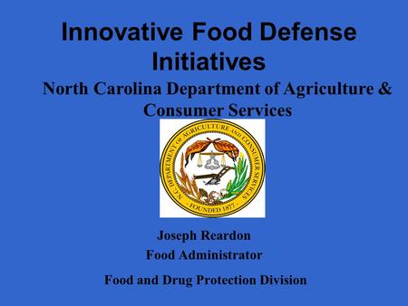 Innovative Food Defense Initiatives Joseph Reardon Food Administrator Food and Drug Protection Division North Carolina Department of Agriculture & Consumer.