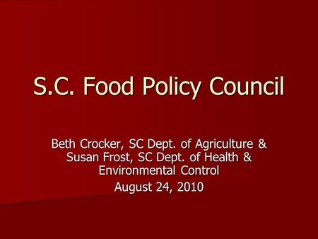 S.C. Food Policy Council Beth Crocker, SC Dept. of Agriculture & Susan Frost, SC Dept. of Health & Environmental Control August 24, 2010.