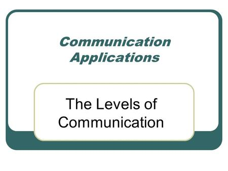 Communication Applications The Levels of Communication.