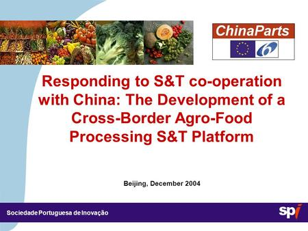 Sociedade Portuguesa de Inovação Beijing, December 2004 Responding to S&T co-operation with <strong>China</strong>: The Development of a Cross-Border Agro-Food Processing.