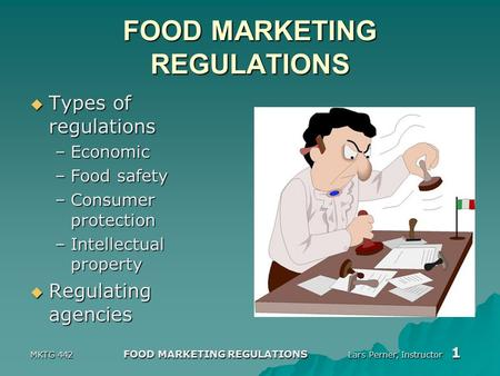 MKTG 442 FOOD MARKETING REGULATIONS Lars Perner, Instructor 1 FOOD MARKETING REGULATIONS  Types of regulations –Economic –Food safety –Consumer protection.