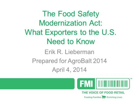 The Food Safety Modernization Act: What Exporters to the U.S. Need to Know Erik R. Lieberman Prepared for AgroBalt 2014 April 4, 2014.