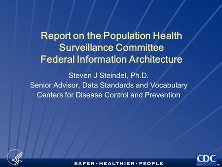 TM Report on the Population Health Surveillance Committee Federal Information Architecture Steven J Steindel, Ph.D. Senior Advisor, Data Standards and.