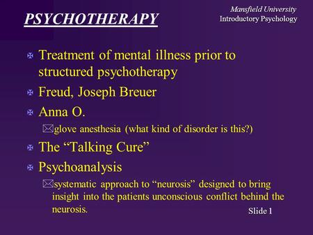 Mansfield University Introductory Psychology Slide Slide 1 PSYCHOTHERAPY X Treatment of mental illness prior to structured psychotherapy X Freud, Joseph.