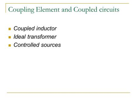 Coupling Element and Coupled circuits Coupled inductor Ideal transformer Controlled sources.
