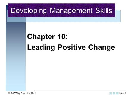 © 2007 by Prentice Hall1 Chapter 10: Leading Positive Change Developing Management Skills 10 -