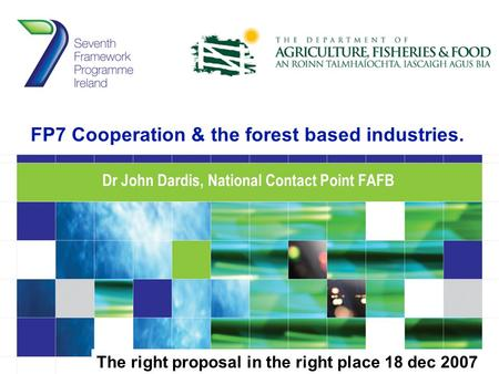 FP7 Cooperation & the forest based industries. Dr John Dardis, National Contact Point FAFB The right proposal in the right place 18 dec 2007.