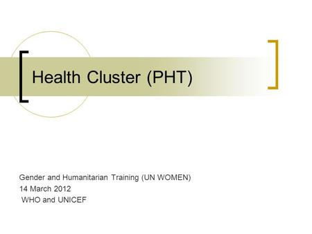 Health Cluster (PHT) Gender and Humanitarian Training (UN WOMEN) 14 March 2012 WHO and UNICEF.