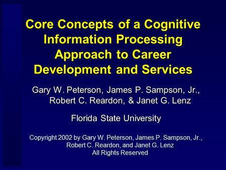 Core Concepts of a Cognitive Information Processing Approach to Career Development and Services Gary W. Peterson, James P. Sampson, Jr., Robert C. Reardon,