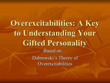 Overexcitabilities: A Key to Understanding Your Gifted Personality Based on… Dabrowski's Theory of Overexcitabilities.
