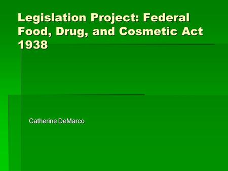 Legislation Project: Federal Food, Drug, and Cosmetic Act 1938 Catherine DeMarco.