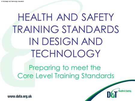 © the Design and Technology Association HEALTH AND SAFETY TRAINING STANDARDS IN DESIGN AND TECHNOLOGY Preparing to meet the Core Level Training Standards.