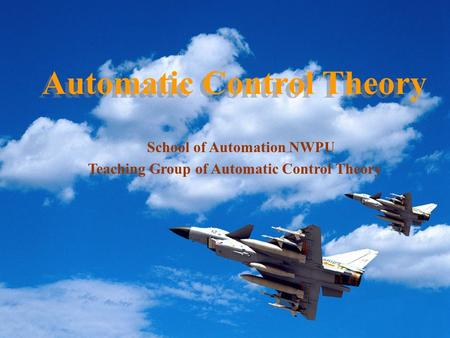 Automatic Control Theory School of Automation NWPU Teaching Group of Automatic Control Theory.