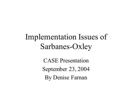 Implementation Issues of Sarbanes-Oxley CASE Presentation September 23, 2004 By Denise Farnan.