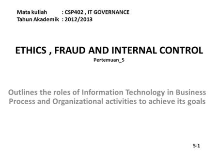 ETHICS, FRAUD AND INTERNAL CONTROL Pertemuan_5 Mata kuliah : CSP402, IT GOVERNANCE Tahun Akademik : 2012/2013 Outlines the roles of Information Technology.