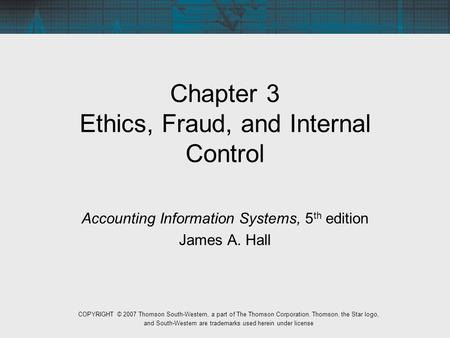 Chapter 3 Ethics, Fraud, and Internal Control Accounting Information Systems, 5 th edition James A. Hall COPYRIGHT © 2007 Thomson South-Western, a part.