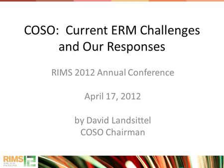 COSO: Current ERM Challenges and Our Responses RIMS 2012 Annual Conference April 17, 2012 by David Landsittel COSO Chairman.