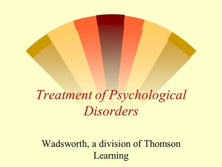 Treatment of Psychological Disorders Wadsworth, a division of Thomson Learning.