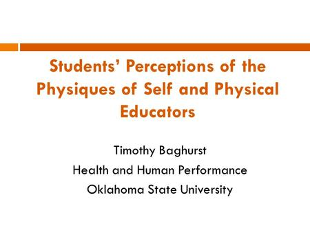Students' Perceptions of the Physiques of Self and Physical Educators Timothy Baghurst Health and Human Performance Oklahoma State University.