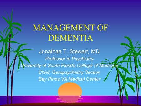 MANAGEMENT OF DEMENTIA Jonathan T. Stewart, MD Professor in Psychiatry University of South Florida College of Medicine Chief, Geropsychiatry Section Bay.