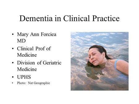 Dementia in Clinical Practice Mary Ann Forciea MD Clinical Prof of Medicine Division of Geriatric Medicine UPHS Photo: Nat Geographic.