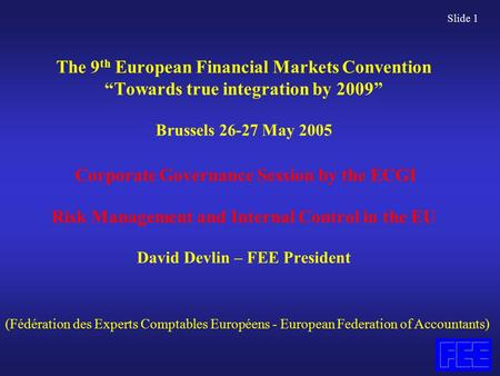 "Slide 1 The 9 th European Financial Markets Convention ""Towards true integration by 2009"" Brussels 26-27 May 2005 Corporate Governance Session by the ECGI."