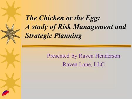 The Chicken or the Egg: A study of Risk Management and Strategic Planning Presented by Raven Henderson Raven Lane, LLC.