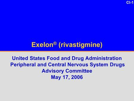 CI-1 Exelon ® (rivastigmine) United States Food and Drug Administration Peripheral and Central Nervous System Drugs Advisory Committee May 17, 2006.