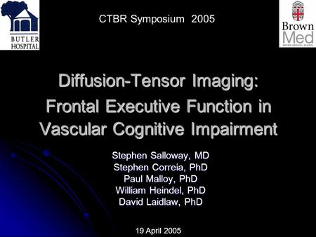 Diffusion-Tensor Imaging: Frontal Executive Function in Vascular Cognitive Impairment Stephen Salloway, MD Stephen Correia, PhD Paul Malloy, PhD William.